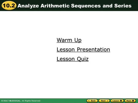 10.2 Warm Up Warm Up Lesson Quiz Lesson Quiz Lesson Presentation Lesson Presentation Analyze Arithmetic Sequences and Series.