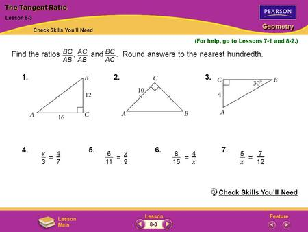 FeatureLesson Geometry Lesson Main Lesson 8-3 (For help, go to Lessons 7-1 and 8-2.) Find the ratios, and. Round answers to the nearest hundredth. BC AB.