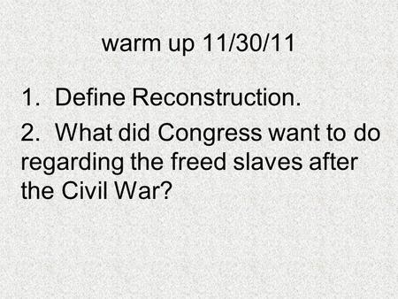 Warm up 11/30/11 1. Define Reconstruction. 2. What did Congress want to do regarding the freed slaves after the Civil War?