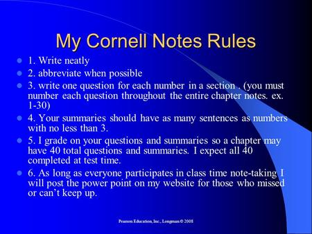 Pearson Education, Inc., Longman © 2008 My Cornell Notes Rules 1. Write neatly 2. abbreviate when possible 3. write one question for each number in a section.