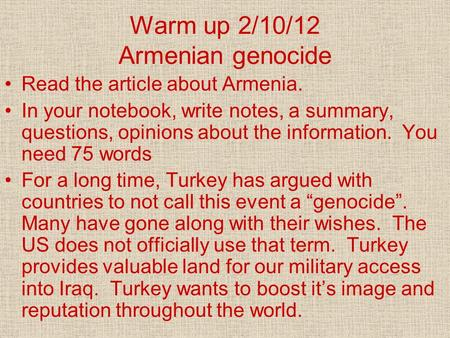 Warm up 2/10/12 Armenian genocide Read the article about Armenia. In your notebook, write notes, a summary, questions, opinions about the information.