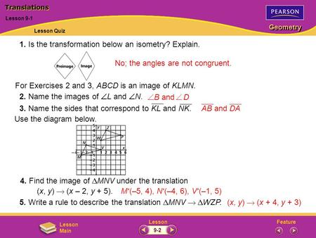 FeatureLesson Geometry Lesson Main 1. Is the transformation below an isometry? Explain. No; the angles are not congruent. Lesson 9-1 Translations For Exercises.