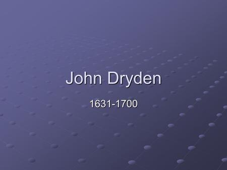 John Dryden 1631-1700. Poet and Critic He wrote plays until the plague closed the play houses. 1668 Wrote An Essay on Dramatic Poesy argued to be his.