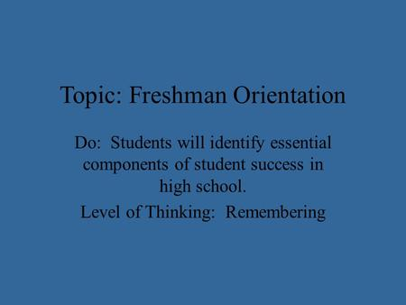 Topic: Freshman Orientation Do: Students will identify essential components of student success in high school. Level of Thinking: Remembering.