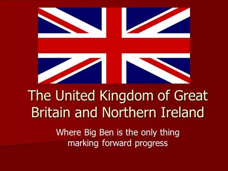 The United Kingdom of Great Britain and Northern Ireland Where Big Ben is the only thing marking forward progress.