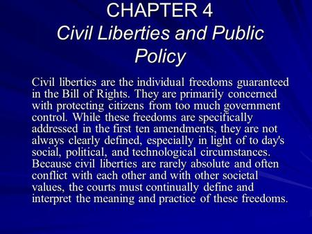CHAPTER 4 Civil Liberties and Public Policy Civil liberties are the individual freedoms guaranteed in the Bill of Rights. They are primarily concerned.