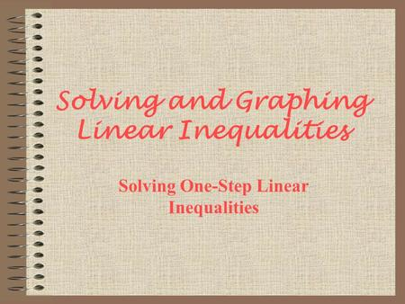Solving and Graphing Linear Inequalities Solving One-Step Linear Inequalities.