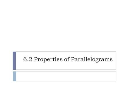 6.2 Properties of Parallelograms. Properties of Parallelograms Theorem 6.2 If a quadrilateral is a parallelogram, then its opposite sides are congruent.