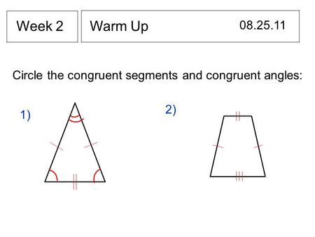 Warm Up 08.25.11 Week 2 Circle the congruent segments and congruent angles: 2) 1)