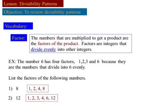 Lesson: Divisibility Patterns Objective: To review divisibility patterns Vocabulary: Factor: The numbers that are multiplied to get a product are the factors.