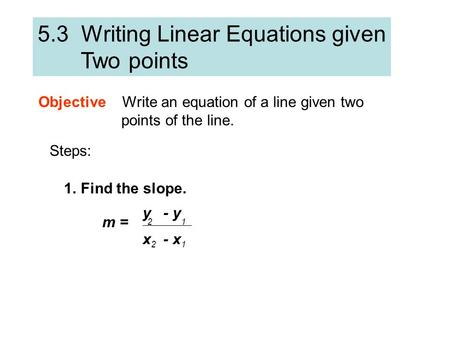 5.3 Writing Linear Equations given Two points Objective Write an equation of a line given two points of the line. Steps: 1.Find the slope. m = y - y 12.