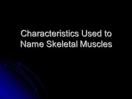 Characteristics Used to Name Skeletal Muscles. Naming Skeletal Muscles 1 – Location of the muscle 2 – Shape of the muscle 3 – Size of the muscle 4 – Direction/Orientation.