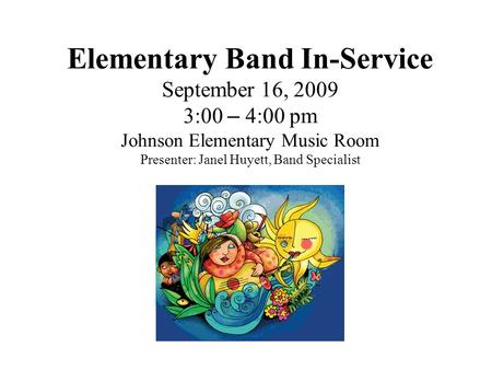 Elementary Band In-Service September 16, 2009 3:00 – 4:00 pm Johnson Elementary Music Room Presenter: Janel Huyett, Band Specialist.