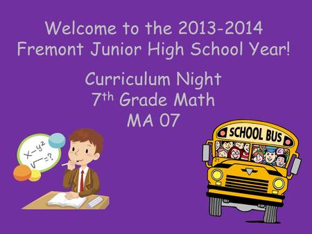 Welcome to the 2013-2014 Fremont Junior High School Year! Curriculum Night 7 th Grade Math MA 07.