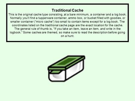 Traditional Cache This is the original cache type consisting, at a bare minimum, a container and a log book. Normally you'll find a tupperware container,