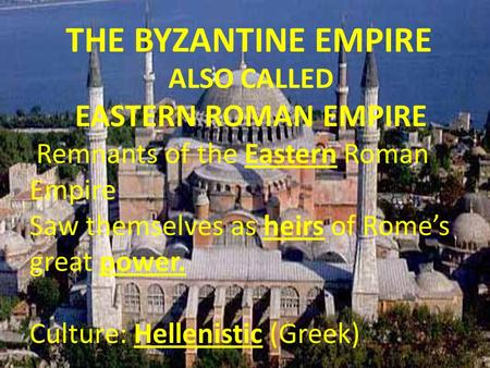 THE BYZANTINE EMPIRE EASTERN ROMAN EMPIRE ALSO CALLED