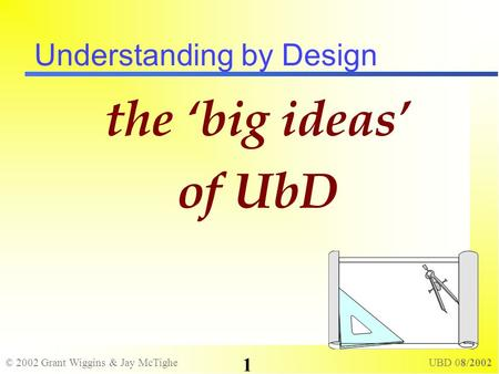 © 2002 Grant Wiggins & Jay McTighe UBD 08/2002 1 Understanding by Design the big ideas of UbD.