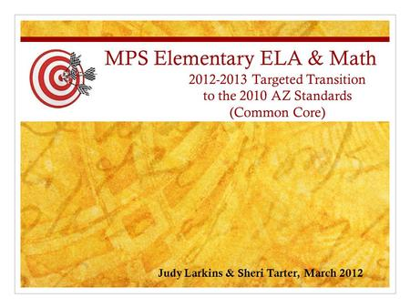 MPS Elementary ELA & Math 2012-2013 Targeted Transition to the 2010 AZ Standards (Common Core) Judy Larkins & Sheri Tarter, March 2012.
