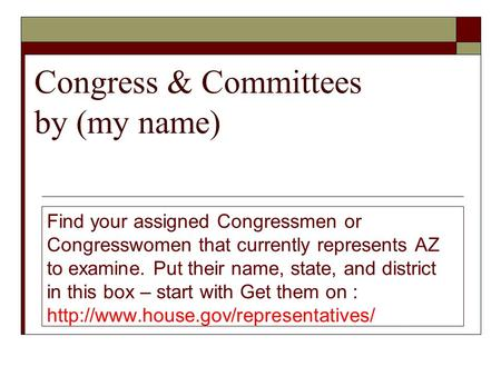 Congress & Committees by (my name) Find your assigned Congressmen or Congresswomen that currently represents AZ to examine. Put their name, state, and.