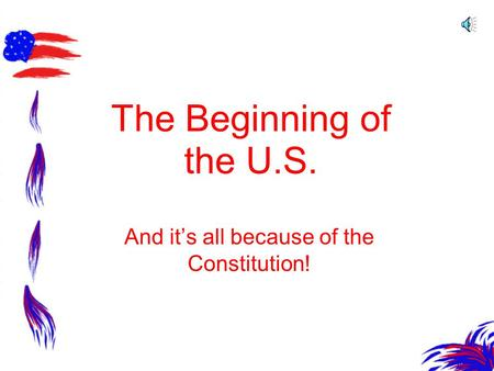 The Beginning of the U.S. And its all because of the Constitution!
