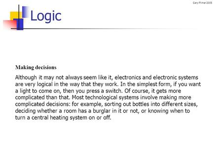 Gary Plimer 2005 Logic Making decisions Although it may not always seem like it, electronics and electronic systems are very logical in the way that they.