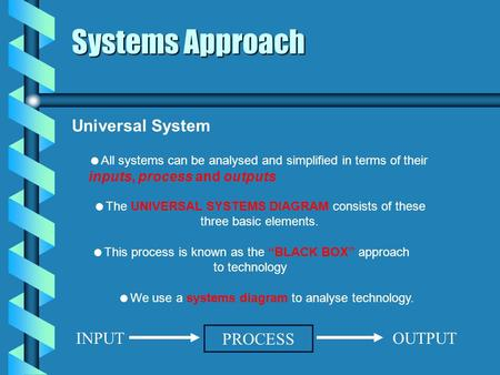 Systems Approach Universal System We use a systems diagram to analyse technology. All systems can be analysed and simplified in terms of their inputs,
