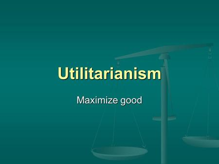 Utilitarianism Maximize good. Jeremy Bentham Principle of utility: Maximize good... the greatest happiness of the whole community, ought to be the end.