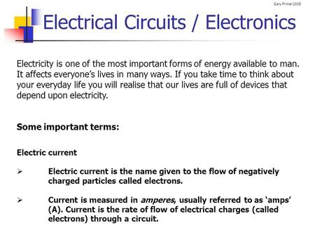 Gary Plimer 2005 Electrical Circuits / Electronics Electricity is one of the most important forms of energy available to man. It affects everyones lives.