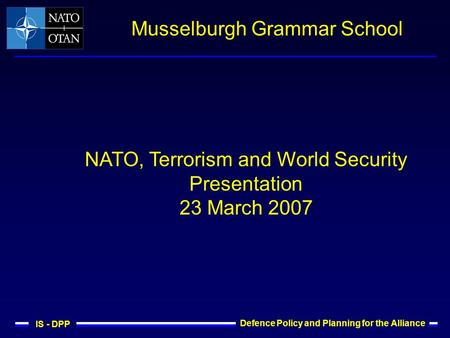 IS - DPP Defence Policy and Planning for the Alliance Musselburgh Grammar School NATO, Terrorism and World Security Presentation 23 March 2007.