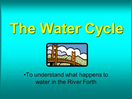 The Water Cycle To understand what happens to water in the River Forth.