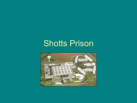 Shotts Prison. Background Maximum Security Prison Situated in countryside south of M8 motorway, near Shotts Village Long term male adult prisoners Purpose.