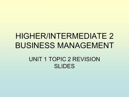 HIGHER/INTERMEDIATE 2 BUSINESS MANAGEMENT UNIT 1 TOPIC 2 REVISION SLIDES.
