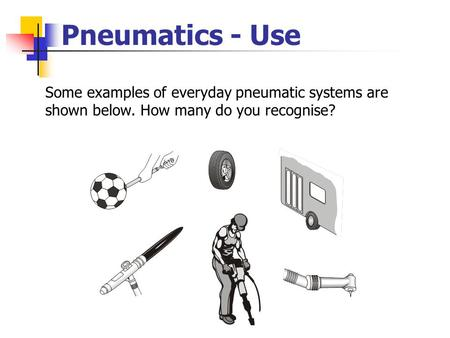 Pneumatics - Use Some examples of everyday pneumatic systems are shown below. How many do you recognise?