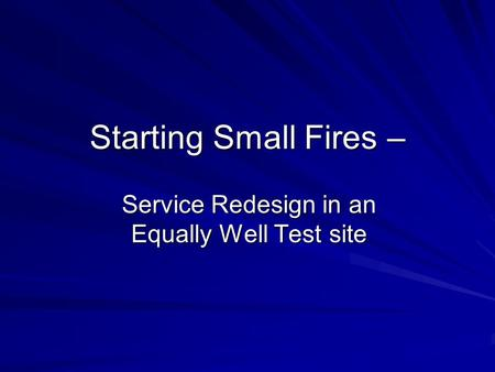 Service Redesign in an Equally Well Test site Starting Small Fires –