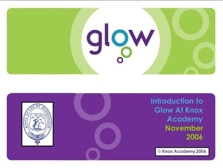© Knox Academy 2006 Presentation Title Presenters Name Date Introduction Introduction to Glow At Knox Academy November 2006 © Knox Academy 2006.
