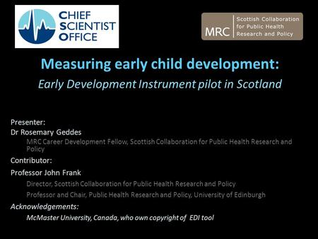 Measuring early child development: Early Development Instrument pilot in Scotland Presenter: Dr Rosemary Geddes MRC Career Development Fellow, Scottish.