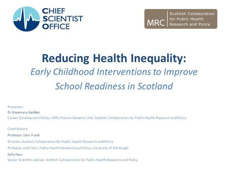 Reducing Health Inequality: Early Childhood Interventions to Improve School Readiness in Scotland Presenter: Dr Rosemary Geddes Career Development Fellow,