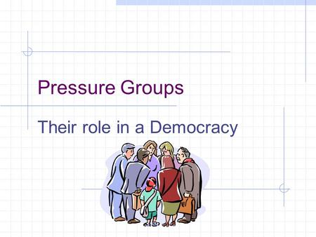 Pressure Groups Their role in a Democracy Aim of a Pressure Group Pressure Groups do not seek to govern the country. They seek to influence the government.