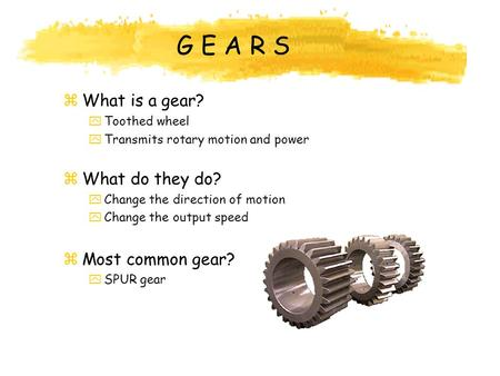 G E A R S What is a gear? What do they do? Most common gear?