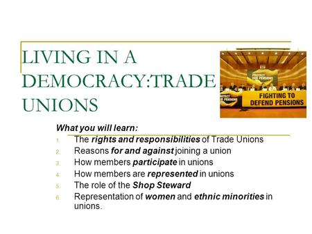 LIVING IN A DEMOCRACY:TRADE UNIONS What you will learn: 1. The rights and responsibilities of Trade Unions 2. Reasons for and against joining a union 3.