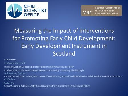 Measuring the Impact of Interventions for Promoting Early Child Development: Early Development Instrument in Scotland Presenters: Professor John Frank.