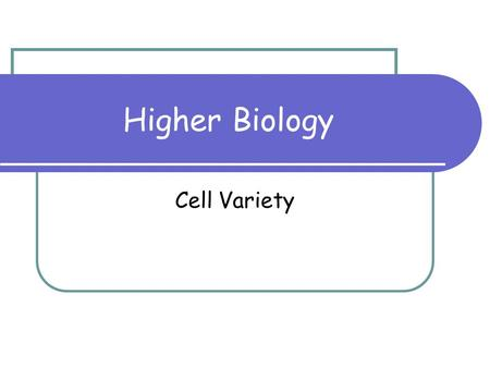 Higher Biology Cell Variety. 2 By the end of this lesson: You should be able to: Know that a large variety of cell types exist Know what a unicellular.
