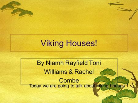 Viking Houses! By Niamh Rayfield Toni Williams & Rachel Combe Today we are going to talk about viking houses !