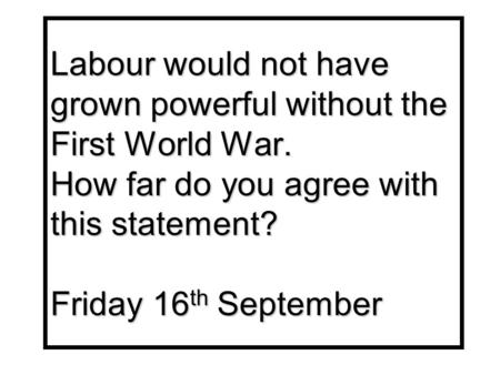 Labour would not have grown powerful without the First World War