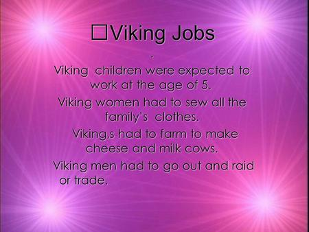 Viking Jobs. Viking children were expected to work at the age of 5. Viking women had to sew all the familys clothes. Viking,s had to farm to make cheese.