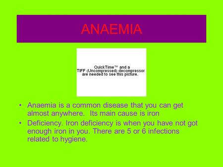 ANAEMIA Anaemia is a common disease that you can get almost anywhere. Its main cause is iron Deficiency. Iron deficiency is when you have not got enough.