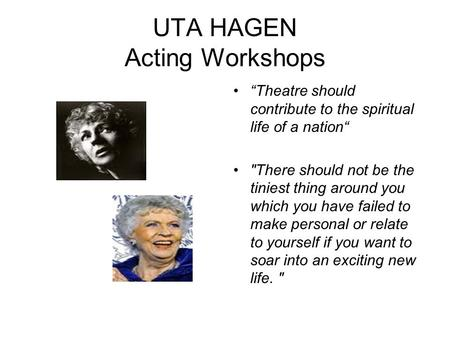 UTA HAGEN Acting Workshops Theatre should contribute to the spiritual life of a nation There should not be the tiniest thing around you which you have.