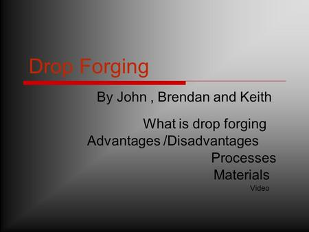 Drop Forging By John, Brendan and Keith Advantages /Disadvantages Materials Processes What is drop forging Video.