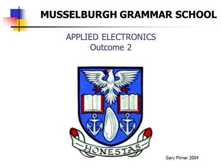 APPLIED ELECTRONICS Outcome 2 Gary Plimer 2004 MUSSELBURGH GRAMMAR SCHOOL.