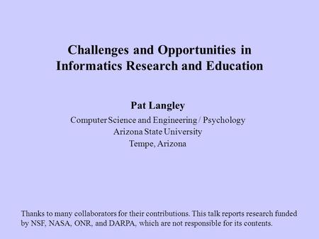 Pat Langley Computer Science and Engineering / Psychology Arizona State University Tempe, Arizona Challenges and Opportunities in Informatics Research.